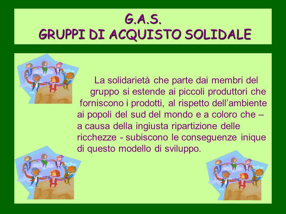 G.A.S. GRUPPI DI ACQUISTO SOLIDALE La solidarietà che parte dai membri del gruppo si estende ai piccoli produttori che forniscono i prodotti, al rispe