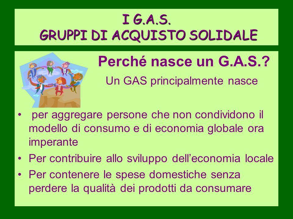 I G.A.S. GRUPPI DI ACQUISTO SOLIDALE Perché nasce un G.A.S.? Un GAS principalmente nasce per aggregare persone che non condividono il modello di consu