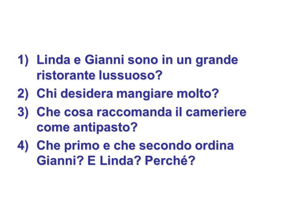 1)Linda e Gianni sono in un grande ristorante lussuoso? 2)Chi desidera mangiare molto? 3)Che cosa raccomanda il cameriere come antipasto? 4)Che primo
