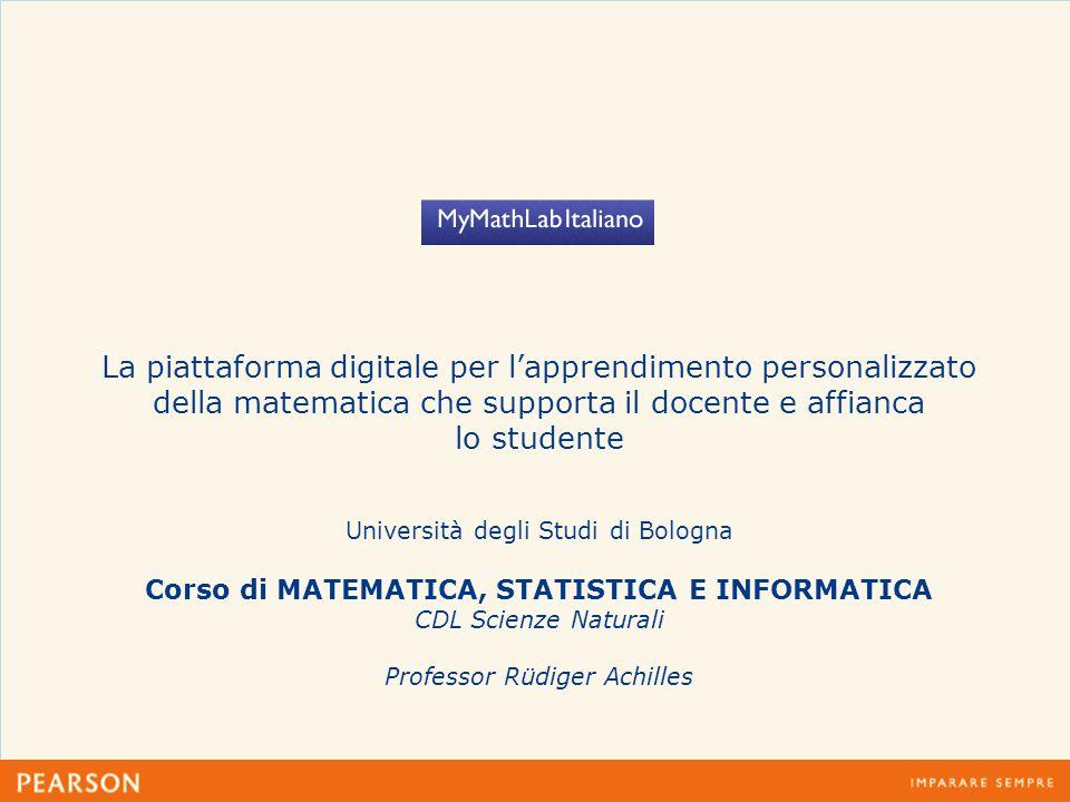 La piattaforma digitale per l'apprendimento personalizzato della matematica che supporta il docente e affianca lo studente Università degli Studi di Bologna Corso di MATEMATICA, STATISTICA E INFORMATICA CDL Scienze Naturali Professor Rüdiger Achilles