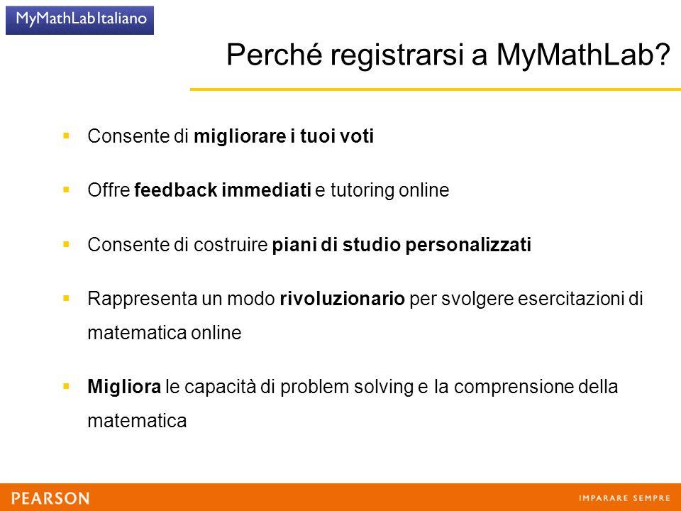 Perché registrarsi a MyMathLab?  Consente di migliorare i tuoi voti  Offre feedback immediati e tutoring online  Consente di costruire piani di stu