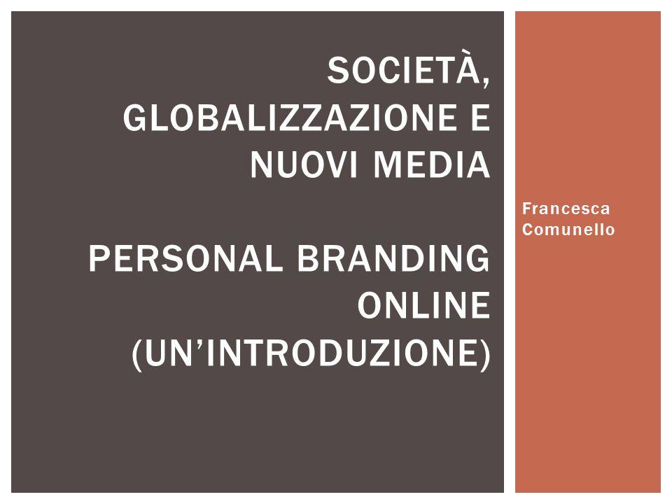 Francesca Comunello SOCIETÀ, GLOBALIZZAZIONE E NUOVI MEDIA PERSONAL BRANDING ONLINE (UN'INTRODUZIONE)