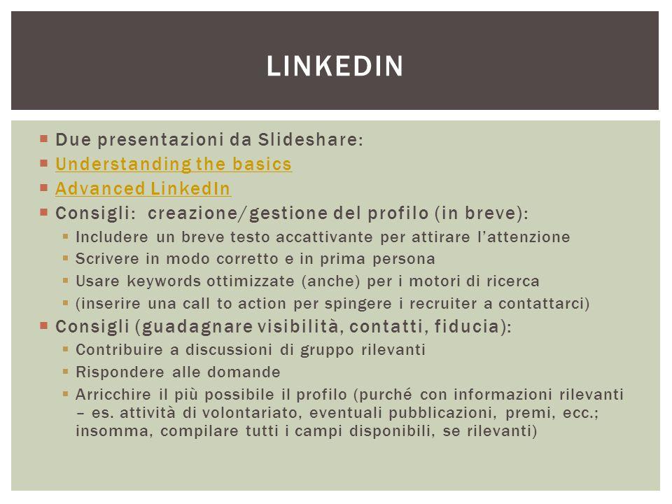  Due presentazioni da Slideshare:  Understanding the basics Understanding the basics  Advanced LinkedIn Advanced LinkedIn  Consigli: creazione/gestione del profilo (in breve):  Includere un breve testo accattivante per attirare l'attenzione  Scrivere in modo corretto e in prima persona  Usare keywords ottimizzate (anche) per i motori di ricerca  (inserire una call to action per spingere i recruiter a contattarci)  Consigli (guadagnare visibilità, contatti, fiducia):  Contribuire a discussioni di gruppo rilevanti  Rispondere alle domande  Arricchire il più possibile il profilo (purché con informazioni rilevanti – es.