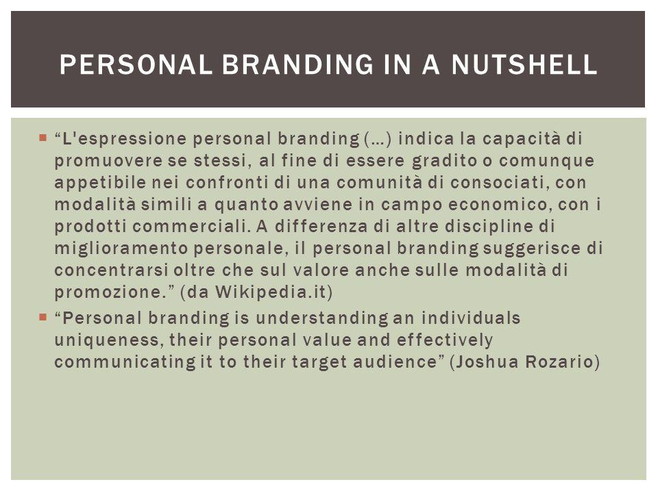 L espressione personal branding (…) indica la capacità di promuovere se stessi, al fine di essere gradito o comunque appetibile nei confronti di una comunità di consociati, con modalità simili a quanto avviene in campo economico, con i prodotti commerciali.