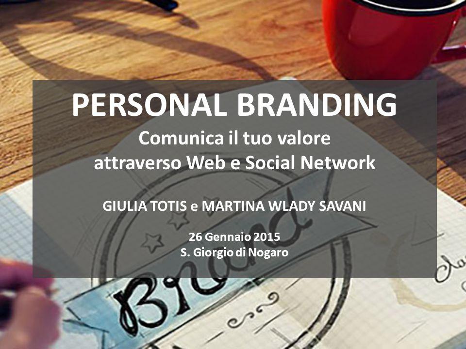 PERSONAL BRANDING Comunica il tuo valore attraverso Web e Social Network GIULIA TOTIS e MARTINA WLADY SAVANI 26 Gennaio 2015 S.