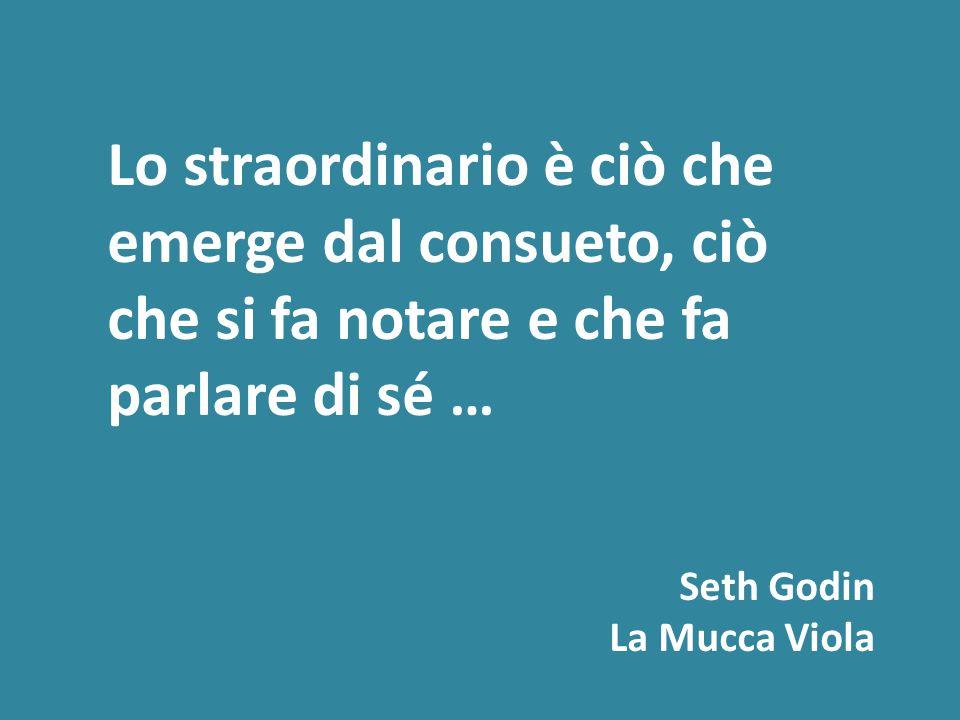 Lo straordinario è ciò che emerge dal consueto, ciò che si fa notare e che fa parlare di sé … Seth Godin La Mucca Viola