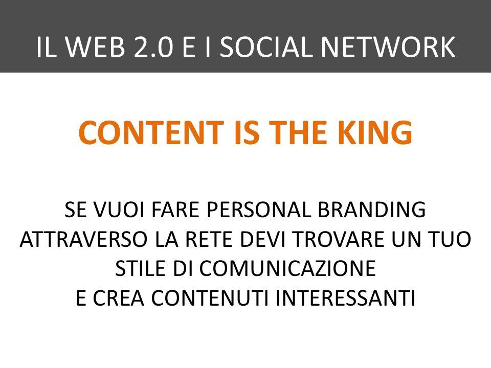 IL WEB 2.0 E I SOCIAL NETWORK CONTENT IS THE KING SE VUOI FARE PERSONAL BRANDING ATTRAVERSO LA RETE DEVI TROVARE UN TUO STILE DI COMUNICAZIONE E CREA CONTENUTI INTERESSANTI
