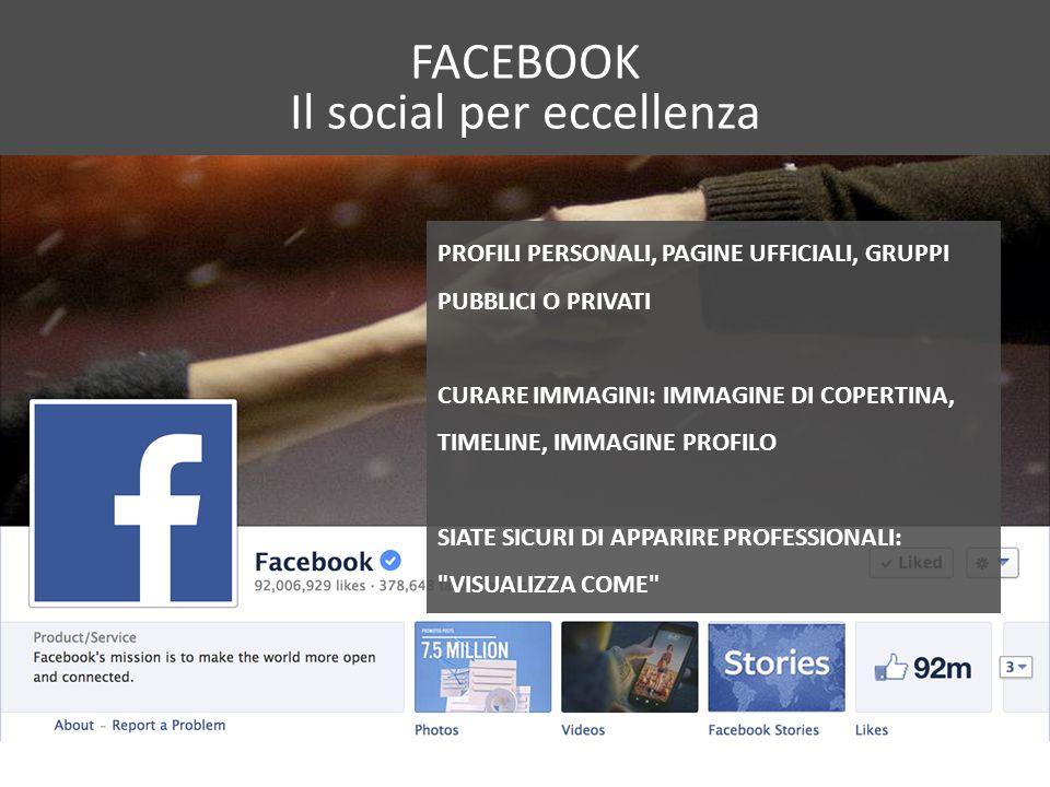 FACEBOOK Il social per eccellenza PROFILI PERSONALI, PAGINE UFFICIALI, GRUPPI PUBBLICI O PRIVATI CURARE IMMAGINI: IMMAGINE DI COPERTINA, TIMELINE, IMMAGINE PROFILO SIATE SICURI DI APPARIRE PROFESSIONALI: VISUALIZZA COME