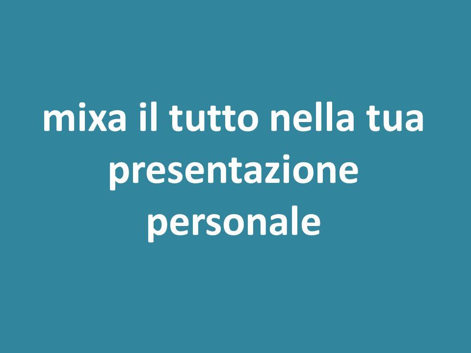 mixa il tutto nella tua presentazione personale