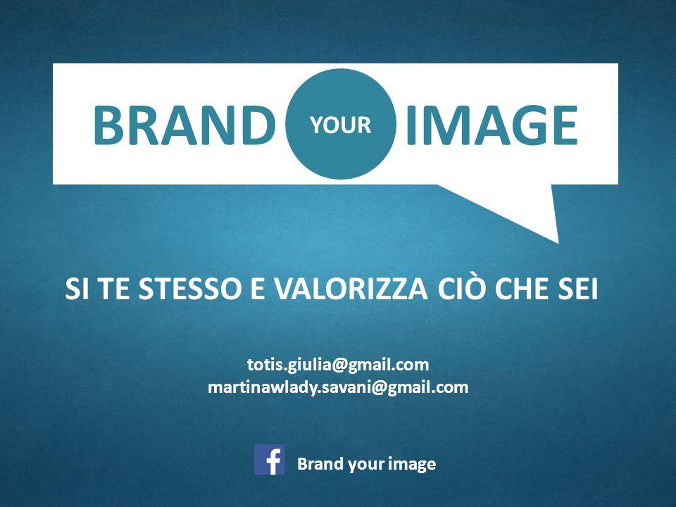 SI TE STESSO E VALORIZZA CIÒ CHE SEI totis.giulia@gmail.com martinawlady.savani@gmail.com Brand your image BRAND IMAGE YOUR