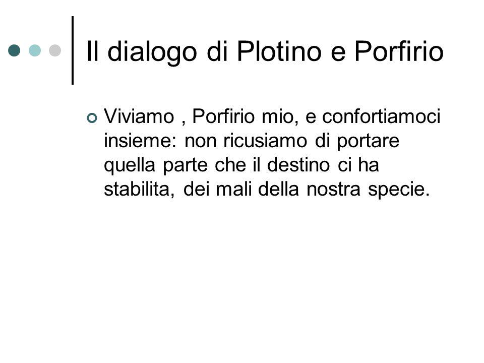 Il dialogo di Plotino e Porfirio Viviamo, Porfirio mio, e confortiamoci insieme: non ricusiamo di portare quella parte che il destino ci ha stabilita, dei mali della nostra specie.
