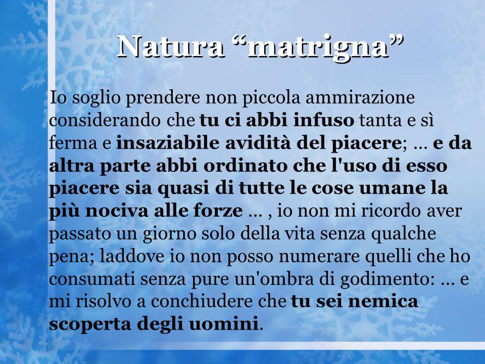 """Natura """"matrigna"""" Io soglio prendere non piccola ammirazione considerando che tu ci abbi infuso tanta e sì ferma e insaziabile avidità del piacere;..."""