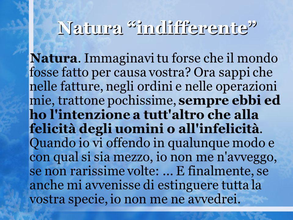 """Natura """"indifferente"""" Natura. Immaginavi tu forse che il mondo fosse fatto per causa vostra? Ora sappi che nelle fatture, negli ordini e nelle operazi"""