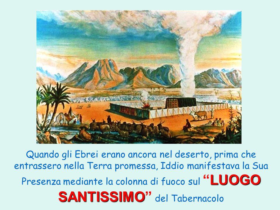 LUOGO SANTISSIMO Quando gli Ebrei erano ancora nel deserto, prima che entrassero nella Terra promessa, Iddio manifestava la Sua Presenza mediante la colonna di fuoco sul LUOGO SANTISSIMO del Tabernacolo