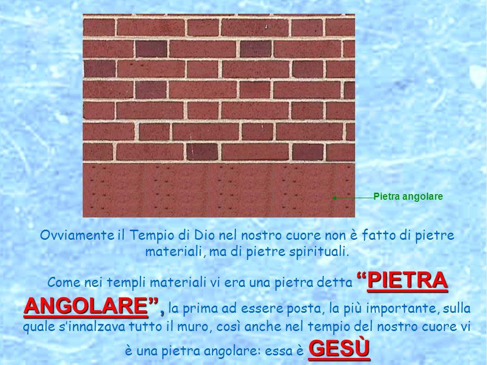 PIETRA ANGOLARE , GESÙ Ovviamente il Tempio di Dio nel nostro cuore non è fatto di pietre materiali, ma di pietre spirituali.