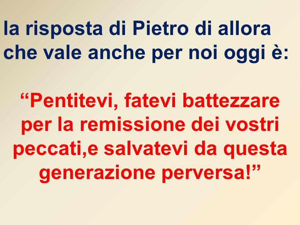 """la risposta di Pietro di allora che vale anche per noi oggi è: """"Pentitevi, fatevi battezzare per la remissione dei vostri peccati,e salvatevi da quest"""