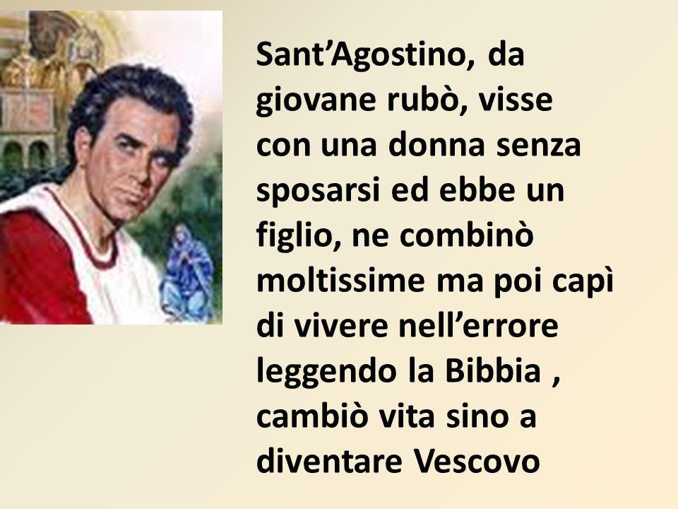 Sant'Agostino, da giovane rubò, visse con una donna senza sposarsi ed ebbe un figlio, ne combinò moltissime ma poi capì di vivere nell'errore leggendo