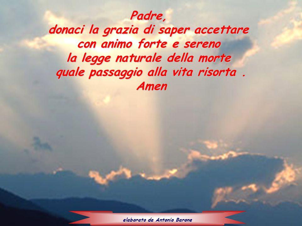 Padre, donaci la grazia di saper accettare con animo forte e sereno la legge naturale della morte quale passaggio alla vita risorta. Amen elaborato da