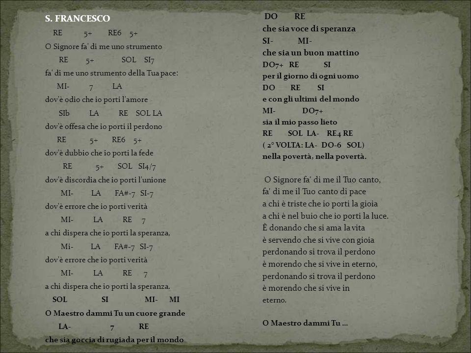 S. FRANCESCO RE 5+ RE6 5+ O Signore fa' di me uno strumento RE 5+ SOL SI7 fa' di me uno strumento della Tua pace: MI- 7 LA dov'è odio che io porti l'a