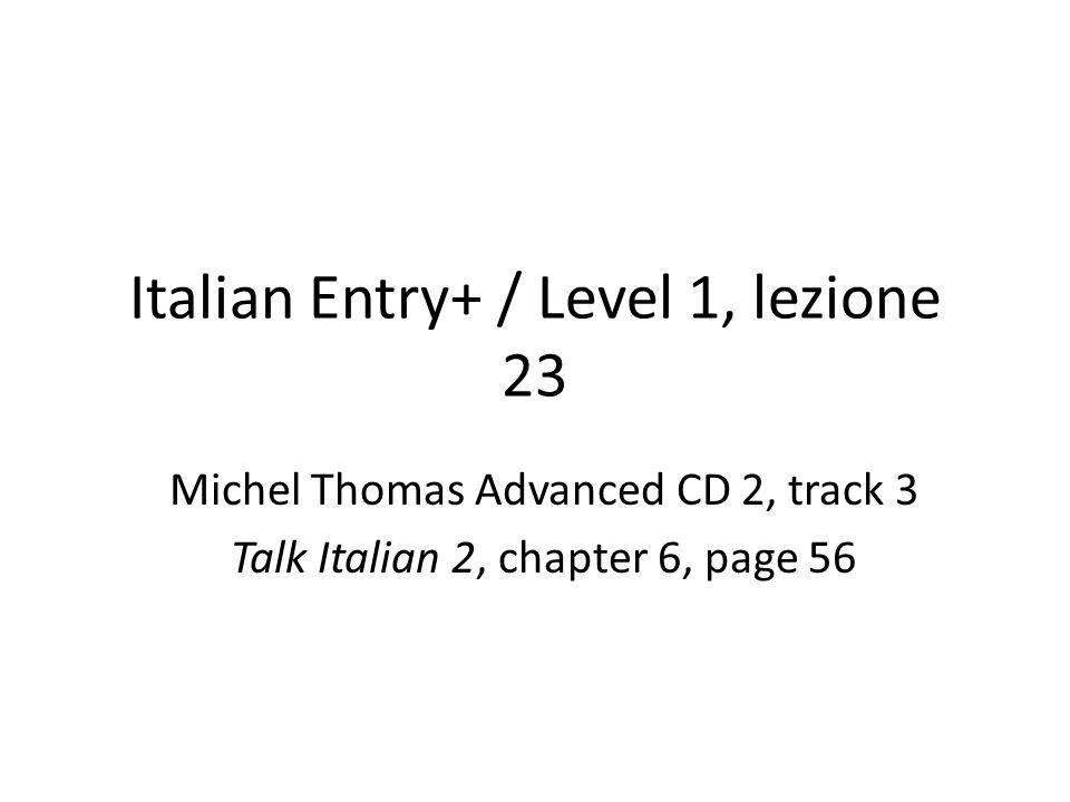 Italian Entry+ / Level 1, lezione 23 Michel Thomas Advanced CD 2, track 3 Talk Italian 2, chapter 6, page 56