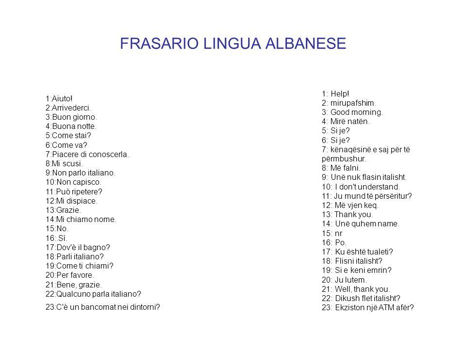 FRASARIO LINGUA ALBANESE 1: Help! 2: mirupafshim. 3: Good morning. 4: Mirë natën. 5: Si je? 6: Si je? 7: kënaqësinë e saj për të përmbushur. 8: Më fal