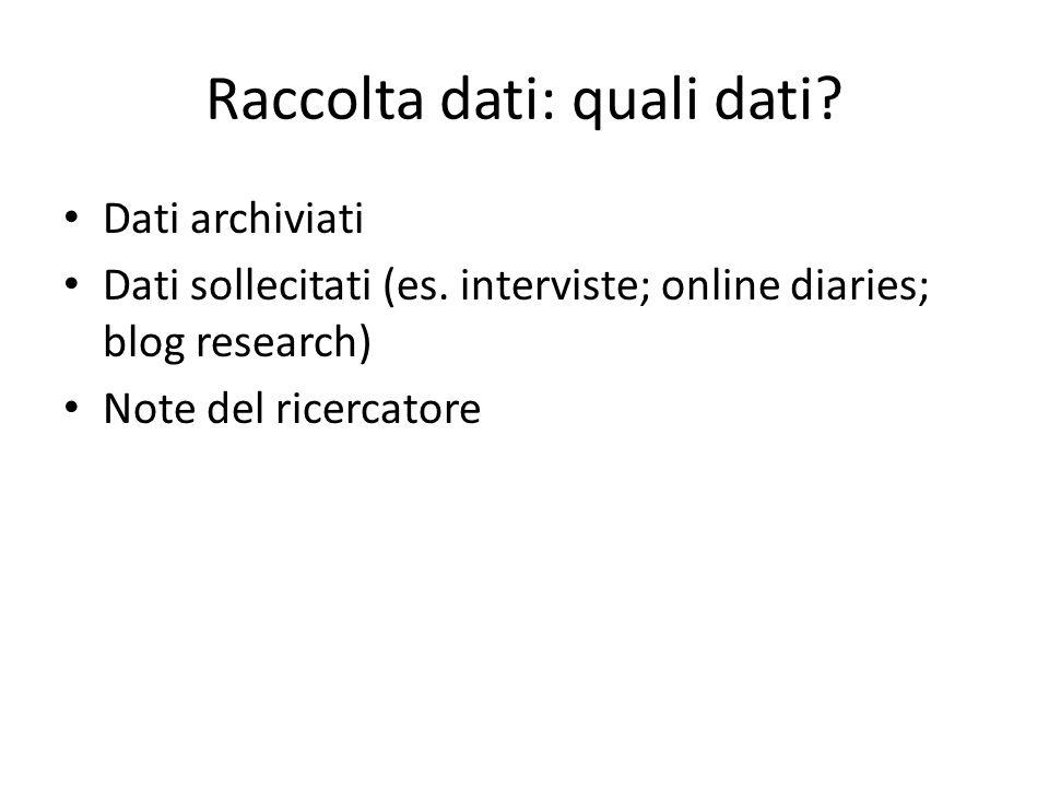 Raccolta dati: quali dati? Dati archiviati Dati sollecitati (es. interviste; online diaries; blog research) Note del ricercatore