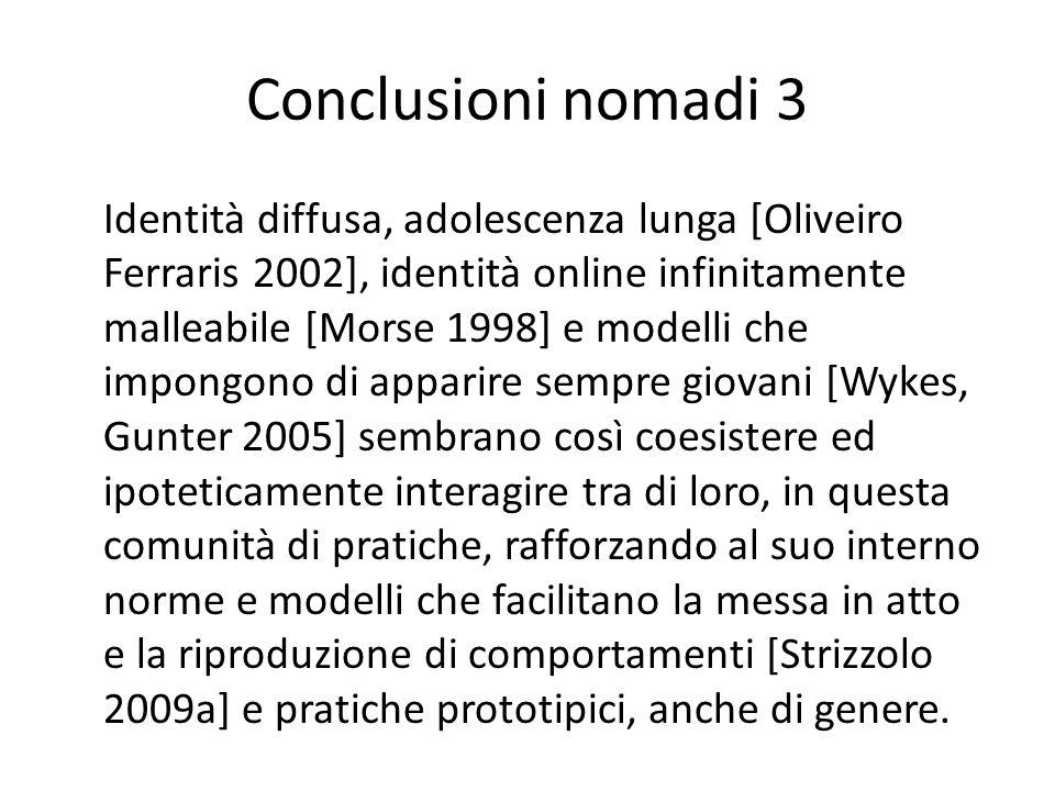 Conclusioni nomadi 3 Identità diffusa, adolescenza lunga [Oliveiro Ferraris 2002], identità online infinitamente malleabile [Morse 1998] e modelli che