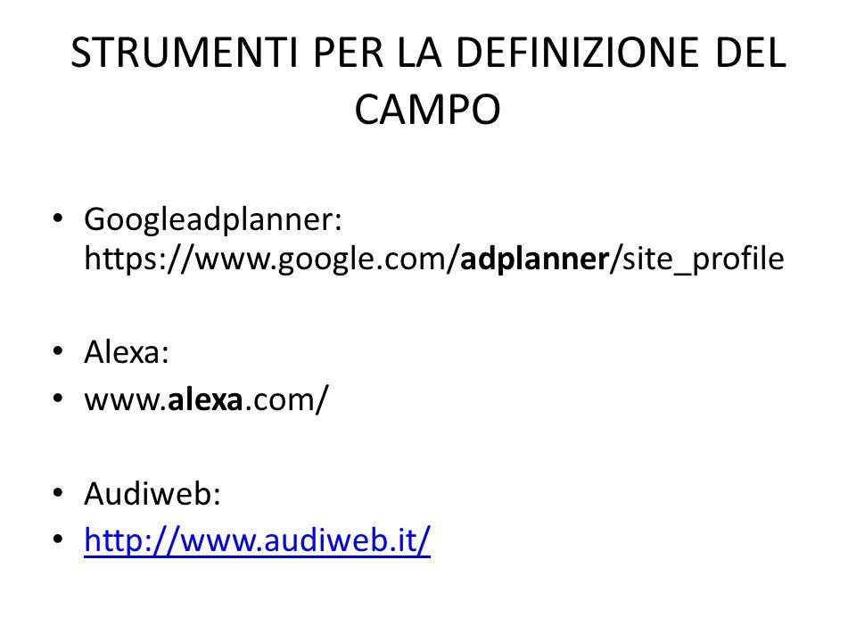 STRUMENTI PER LA DEFINIZIONE DEL CAMPO Googleadplanner: https://www.google.com/adplanner/site_profile Alexa: www.alexa.com/ Audiweb: http://www.audiweb.it/