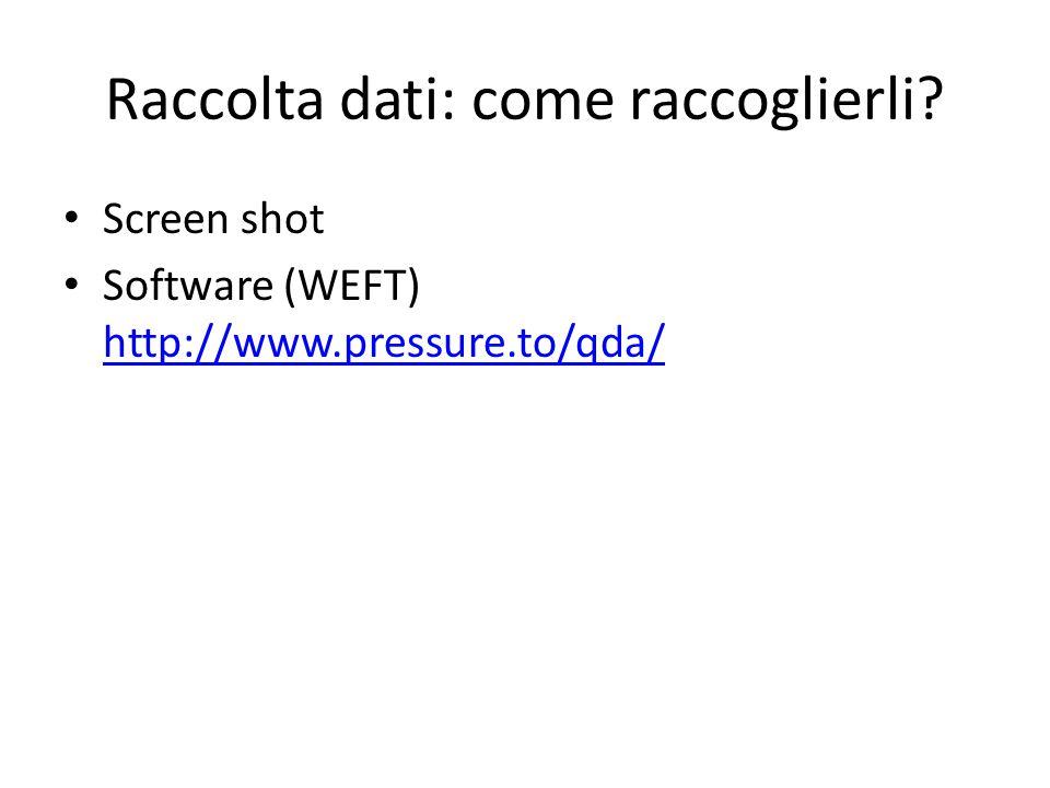 Raccolta dati: come raccoglierli? Screen shot Software (WEFT) http://www.pressure.to/qda/ http://www.pressure.to/qda/