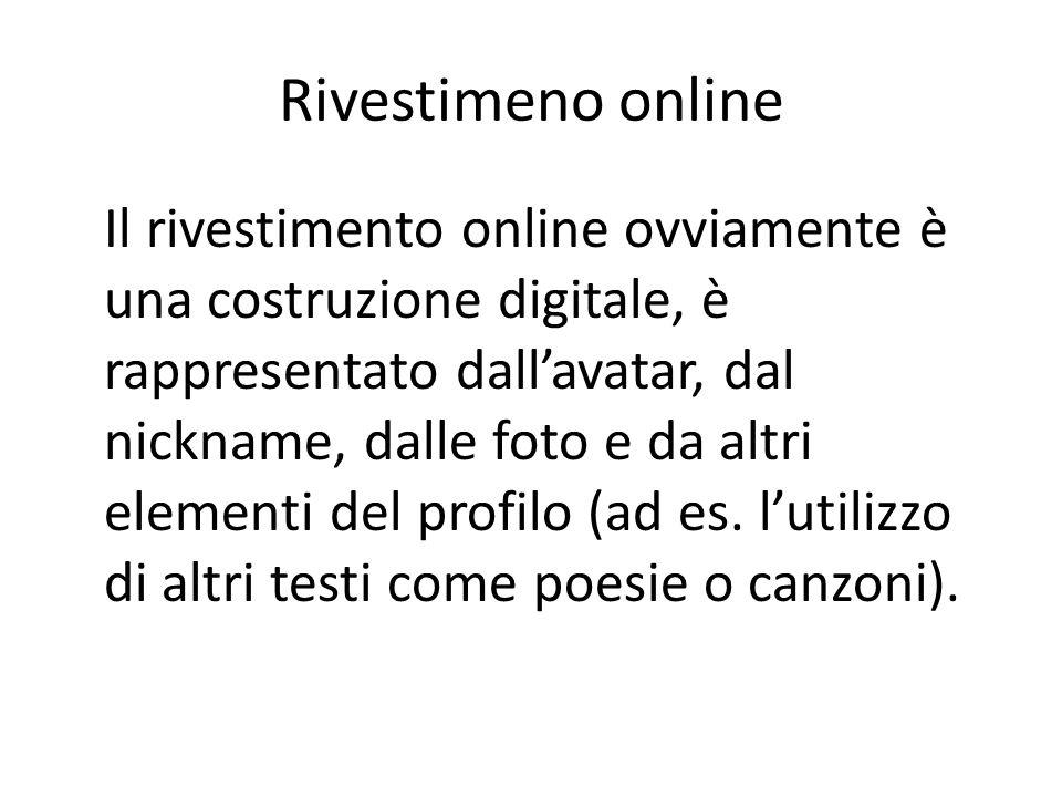 Rivestimeno online Il rivestimento online ovviamente è una costruzione digitale, è rappresentato dall'avatar, dal nickname, dalle foto e da altri elementi del profilo (ad es.