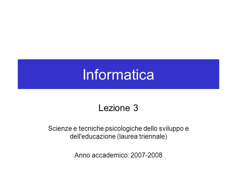 Informatica Lezione 3 Scienze e tecniche psicologiche dello sviluppo e dell educazione (laurea triennale) Anno accademico: 2007-2008