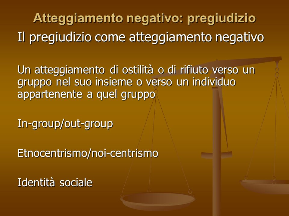 Atteggiamento negativo: pregiudizio Il pregiudizio come atteggiamento negativo Un atteggiamento di ostilità o di rifiuto verso un gruppo nel suo insie