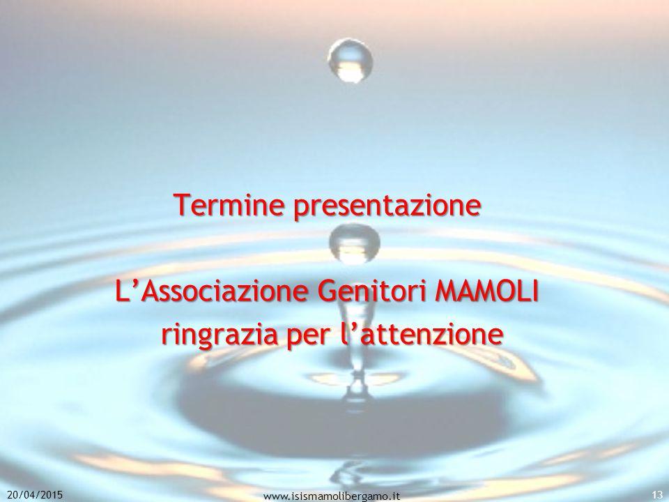 Termine presentazione L'Associazione Genitori MAMOLI ringrazia per l'attenzione ringrazia per l'attenzione 20/04/2015 www.isismamolibergamo.it 13