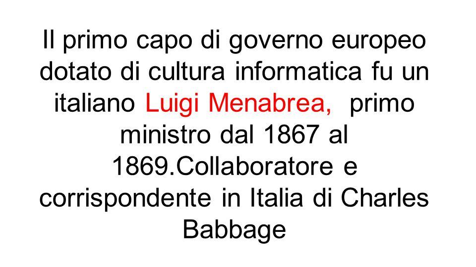 Il primo capo di governo europeo dotato di cultura informatica fu un italiano Luigi Menabrea, primo ministro dal 1867 al 1869.Collaboratore e corrispondente in Italia di Charles Babbage