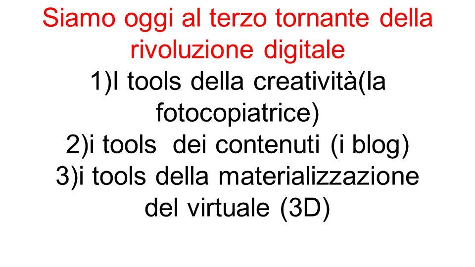 Siamo oggi al terzo tornante della rivoluzione digitale 1)I tools della creatività(la fotocopiatrice) 2)i tools dei contenuti (i blog) 3)i tools della materializzazione del virtuale (3D)