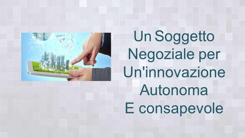 Un Soggetto Negoziale per Un innovazione Autonoma E consapevole