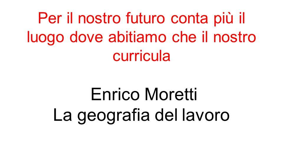 Per il nostro futuro conta più il luogo dove abitiamo che il nostro curricula Enrico Moretti La geografia del lavoro