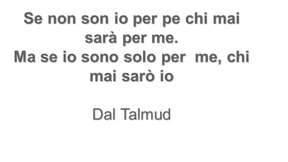 Se non son io per pe chi mai sarà per me. Ma se io sono solo per me, chi mai sarò io Dal Talmud