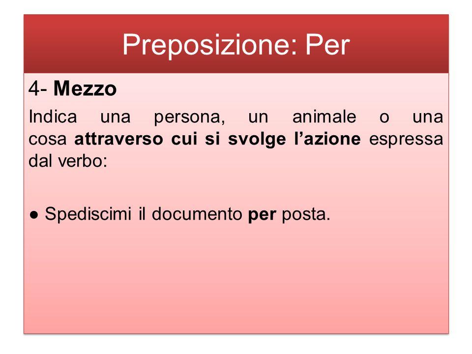 Preposizione: Per 4- Mezzo Indica una persona, un animale o una cosa attraverso cui si svolge l'azione espressa dal verbo: ● Spediscimi il documento per posta.