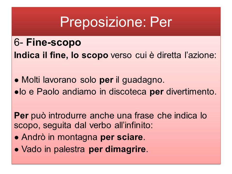 Preposizione: Per 6- Fine-scopo Indica il fine, lo scopo verso cui è diretta l'azione: ● Molti lavorano solo per il guadagno.