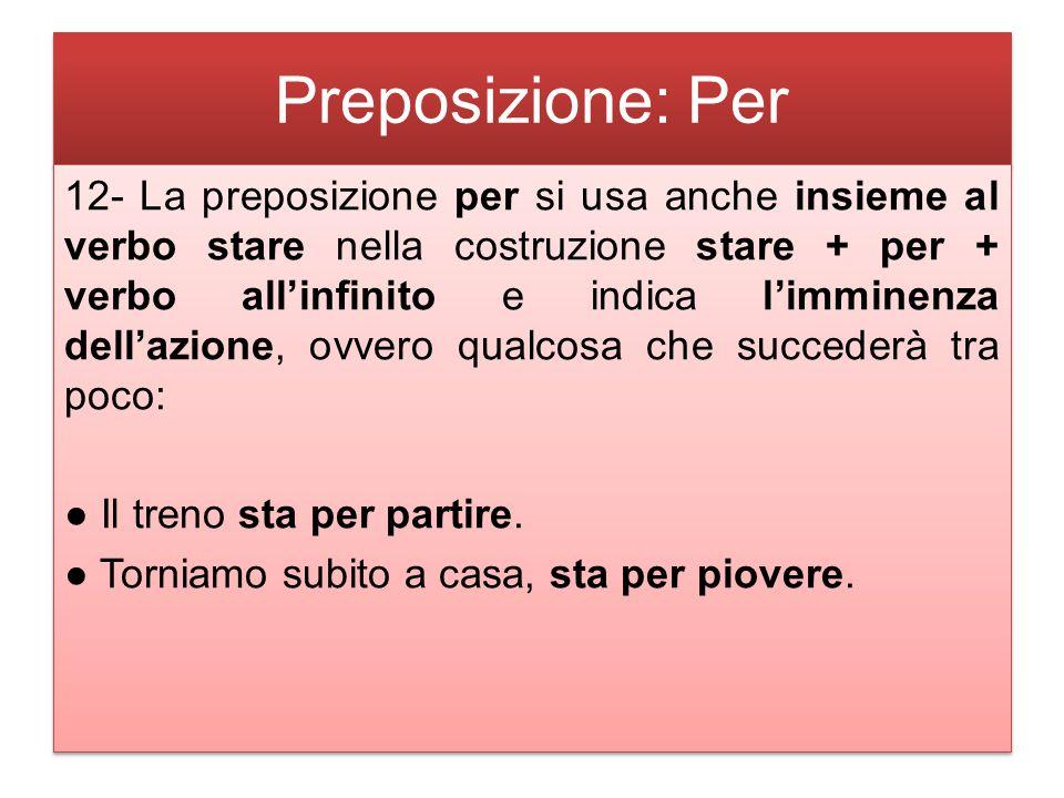 Preposizione: Per 12- La preposizione per si usa anche insieme al verbo stare nella costruzione stare + per + verbo all'infinito e indica l'imminenza