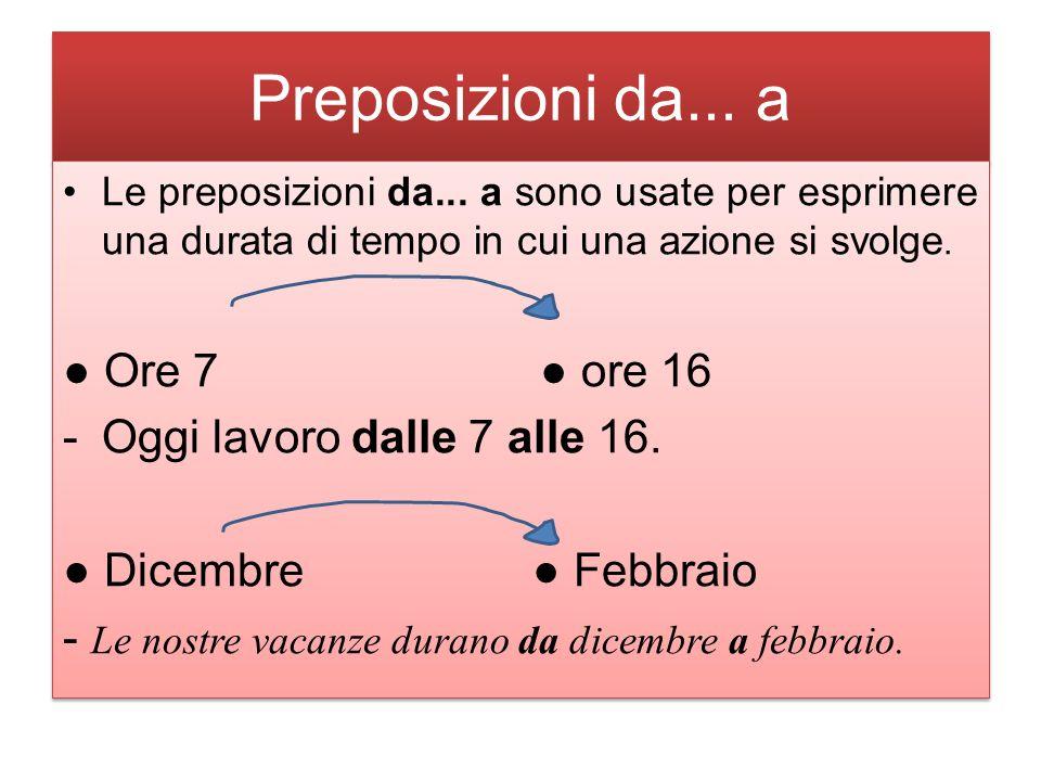 Preposizioni da... a Le preposizioni da... a sono usate per esprimere una durata di tempo in cui una azione si svolge. ● Ore 7 ● ore 16 -Oggi lavoro d