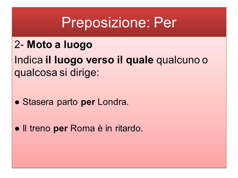 Preposizione: Per 2- Moto a luogo Indica il luogo verso il quale qualcuno o qualcosa si dirige: ● Stasera parto per Londra. ● Il treno per Roma è in r