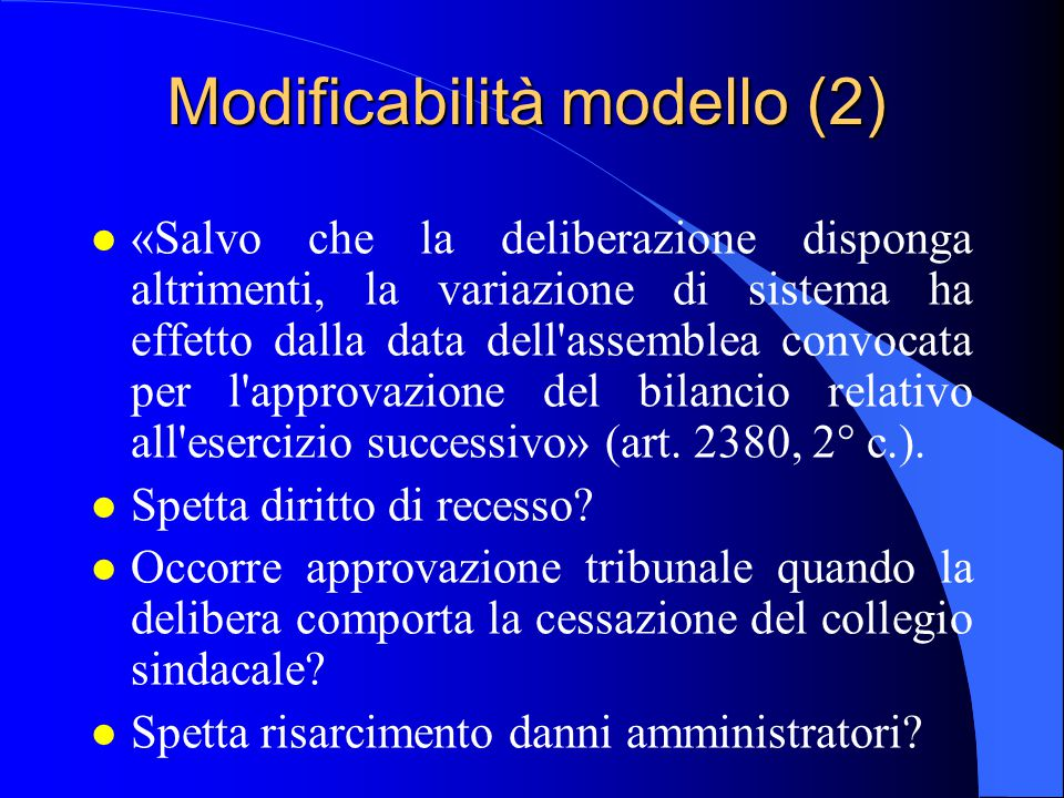Modificabilità modello (2) l «Salvo che la deliberazione disponga altrimenti, la variazione di sistema ha effetto dalla data dell assemblea convocata per l approvazione del bilancio relativo all esercizio successivo» (art.