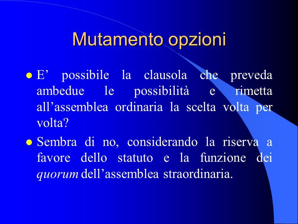 Mutamento opzioni l E' possibile la clausola che preveda ambedue le possibilità e rimetta all'assemblea ordinaria la scelta volta per volta.