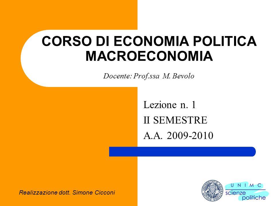 2.2.1 CORSO DI MACROECONOMIA Docente Prof.ssa Bevolo 1.1 L'analisi Macroeconomica La macroeconomia studia il sistema economico nel suo complesso e le relazioni che intercorrono fra le grandezze aggregate Il livello di produzione dell'intera economia ed il suo tasso di crescita Il livello dell'occupazione ed il tasso di disoccupazione Il livello generale dei prezzi ed il tasso di inflazione Le principali grandezze intorno a cui ruota l'analisi macroeconomica sono: