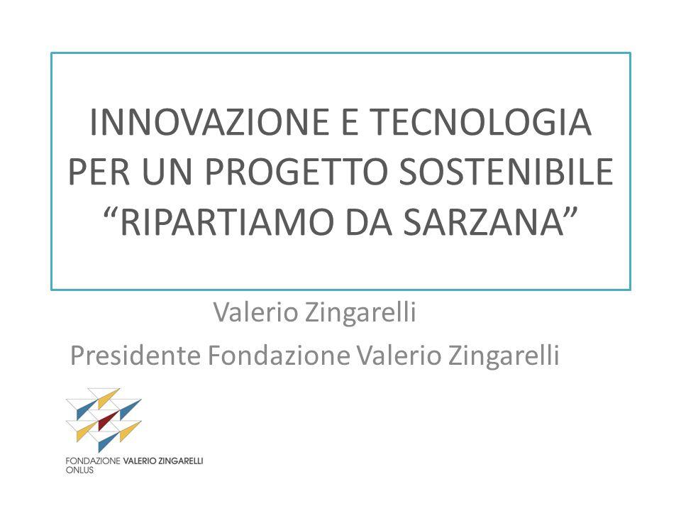 INNOVAZIONE E TECNOLOGIA PER UN PROGETTO SOSTENIBILE RIPARTIAMO DA SARZANA Valerio Zingarelli Presidente Fondazione Valerio Zingarelli