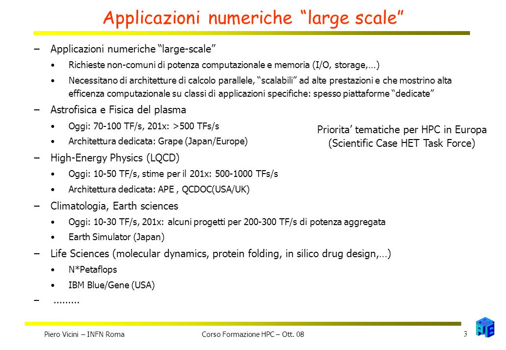 Applicazioni numeriche large scale –Applicazioni numeriche large-scale Richieste non-comuni di potenza computazionale e memoria (I/O, storage,…) Necessitano di architetture di calcolo parallele, scalabili ad alte prestazioni e che mostrino alta efficenza computazionale su classi di applicazioni specifiche: spesso piattaforme dedicate –Astrofisica e Fisica del plasma Oggi: 70-100 TF/s, 201x: >500 TFs/s Architettura dedicata: Grape (Japan/Europe) –High-Energy Physics (LQCD) Oggi: 10-50 TF/s, stime per il 201x: 500-1000 TFs/s Architettura dedicata: APE, QCDOC(USA/UK) –Climatologia, Earth sciences Oggi: 10-30 TF/s, 201x: alcuni progetti per 200-300 TF/s di potenza aggregata Earth Simulator (Japan) –Life Sciences (molecular dynamics, protein folding, in silico drug design,…) N*Petaflops IBM Blue/Gene (USA) –.........