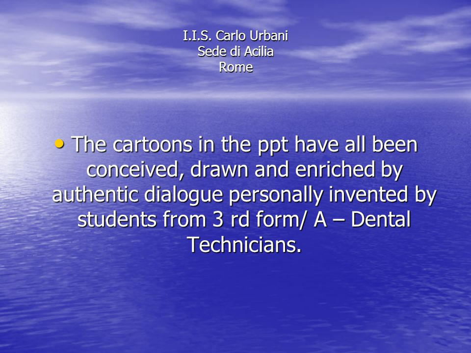 I.I.S. Carlo Urbani Sede di Acilia Rome The cartoons in the ppt have all been conceived, drawn and enriched by authentic dialogue personally invented