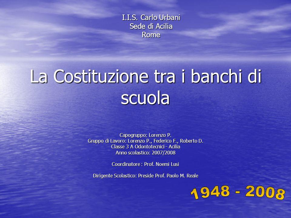 La Costituzione tra i banchi di scuola Capogruppo: Lorenzo P. Gruppo di Lavoro: Lorenzo P., Federico F., Roberto D. Classe 3 A Odontotecnici - Acilia